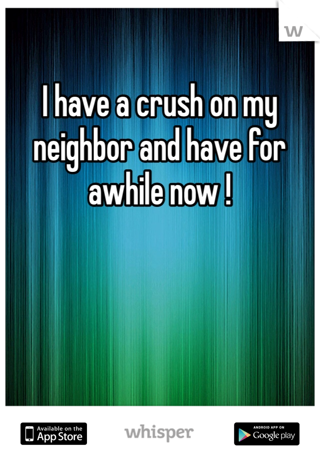 I have a crush on my neighbor and have for awhile now !