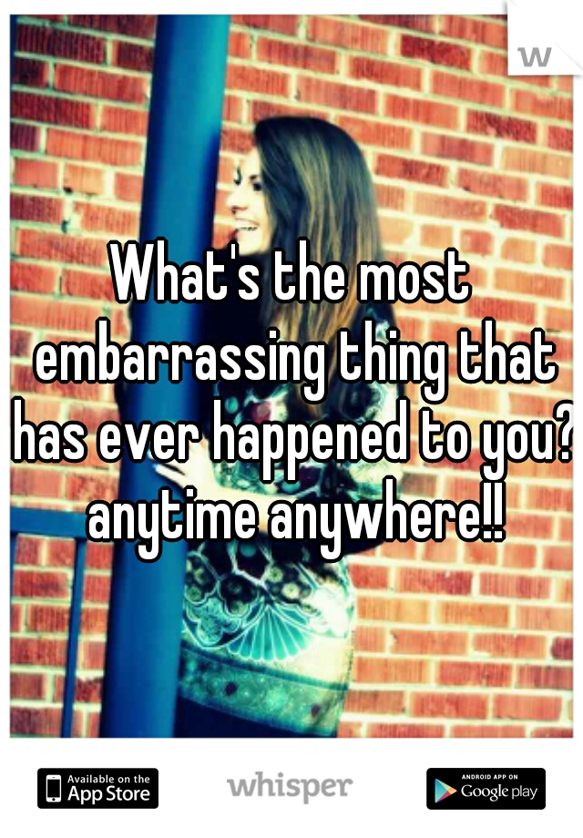 What's the most embarrassing thing that has ever happened to you?  anytime anywhere!!
