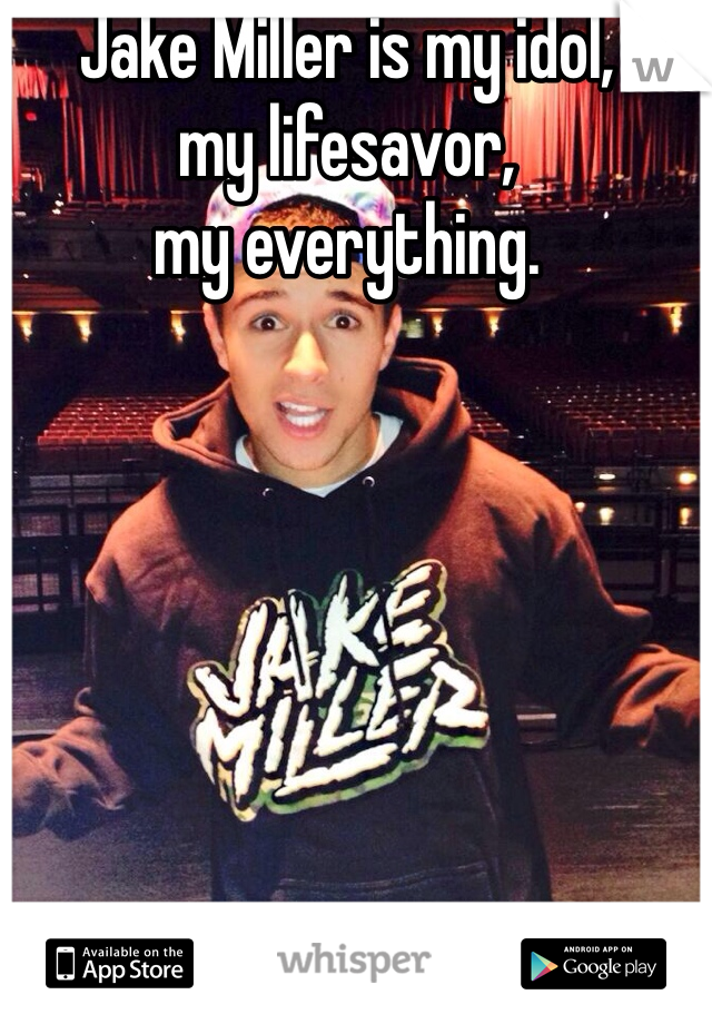 Jake Miller is my idol,  my lifesavor, my everything.