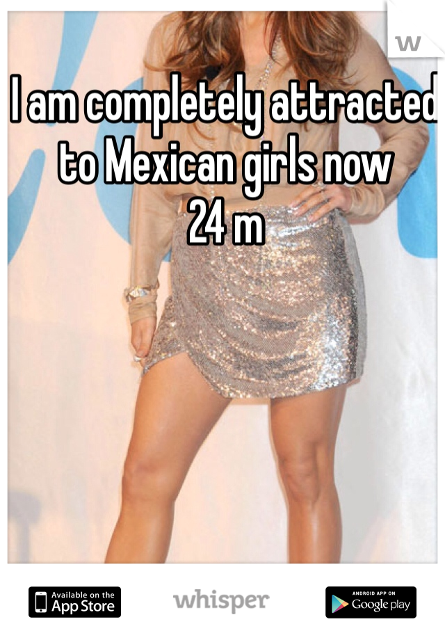 I am completely attracted to Mexican girls now  24 m
