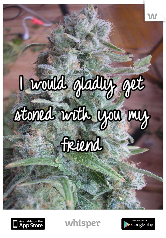 I would gladly get stoned with you my friend