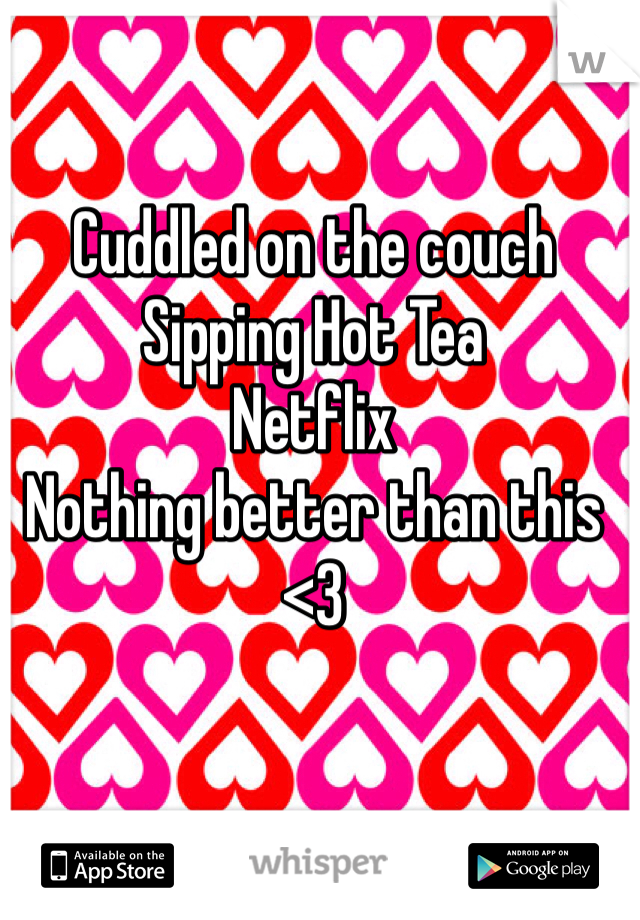 Cuddled on the couch Sipping Hot Tea Netflix Nothing better than this <3