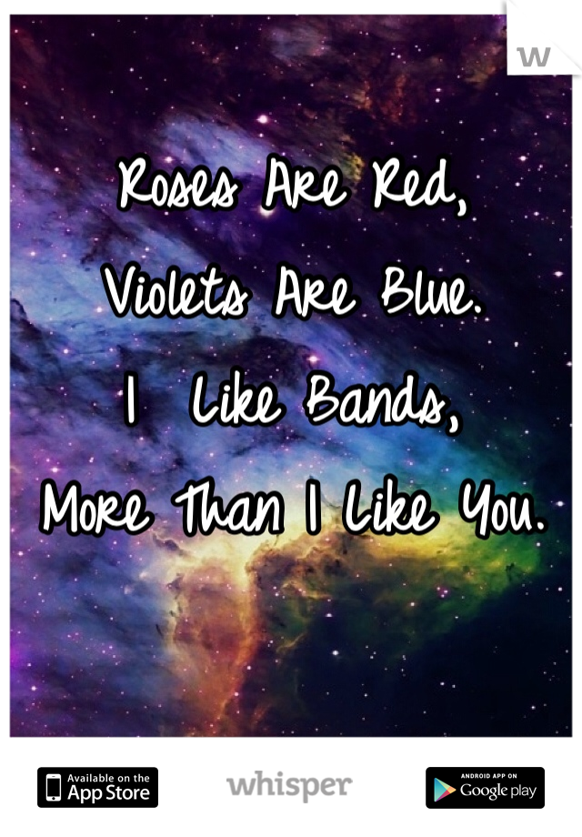 Roses Are Red, Violets Are Blue. I  Like Bands, More Than I Like You.