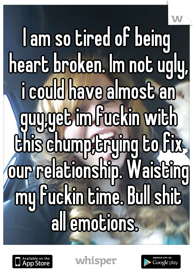 I am so tired of being heart broken. Im not ugly, i could have almost an guy,yet im fuckin with this chump,trying to fix our relationship. Waisting my fuckin time. Bull shit all emotions.