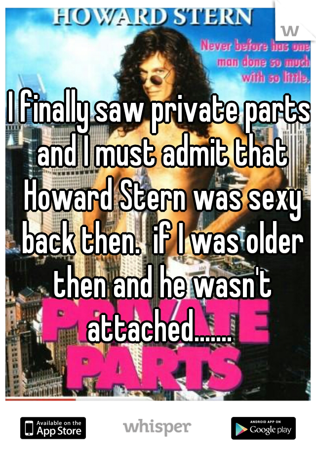 I finally saw private parts and I must admit that Howard Stern was sexy back then.  if I was older then and he wasn't attached.......