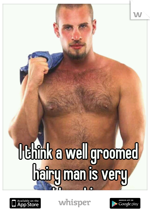 I think a well groomed hairy man is very attractive...