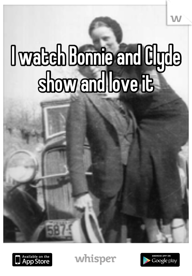 I watch Bonnie and Clyde show and love it