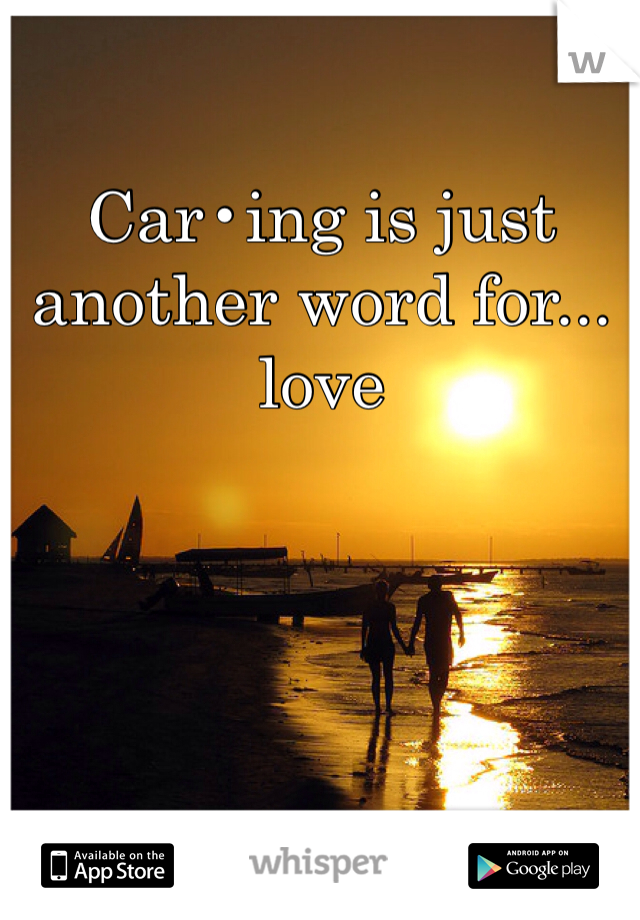 Car•ing is just another word for...  love