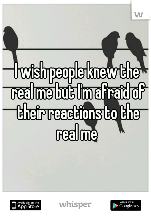 I wish people knew the real me but I'm afraid of their reactions to the real me