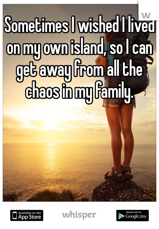Sometimes I wished I lived on my own island, so I can get away from all the chaos in my family.