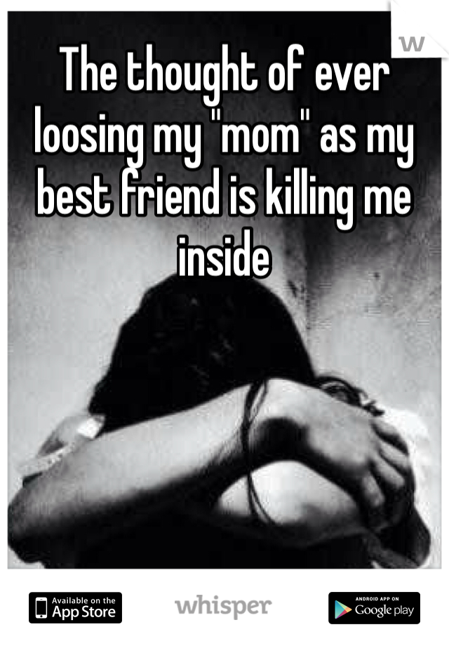 """The thought of ever loosing my """"mom"""" as my best friend is killing me inside"""