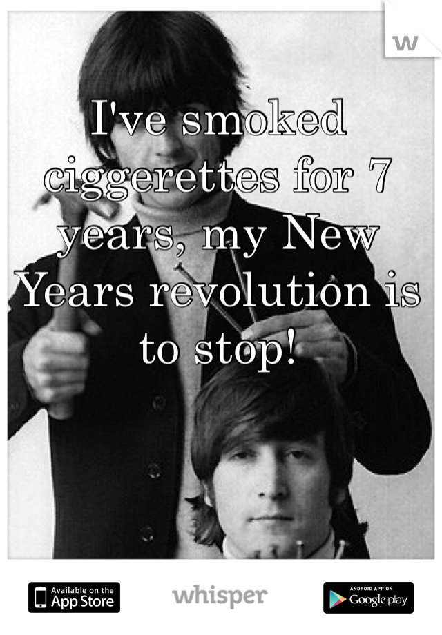 I've smoked ciggerettes for 7 years, my New Years revolution is to stop!
