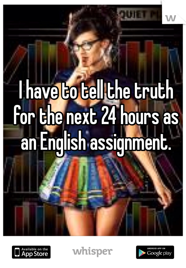 I have to tell the truth for the next 24 hours as an English assignment.