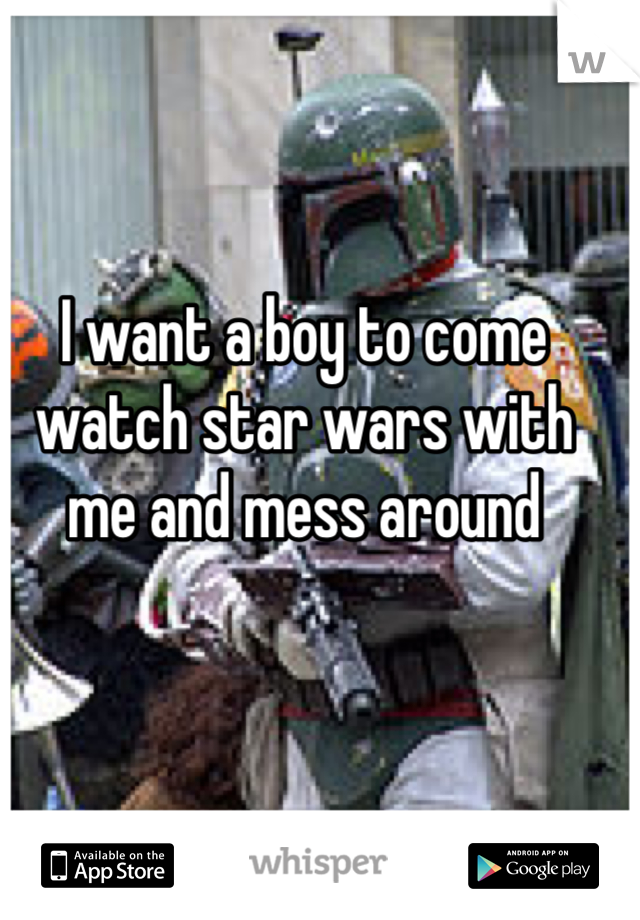 I want a boy to come watch star wars with me and mess around