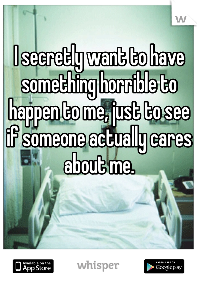 I secretly want to have something horrible to happen to me, just to see if someone actually cares about me.