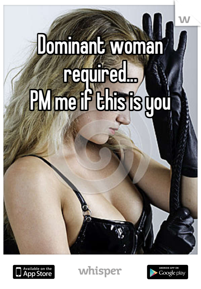 Dominant woman required... PM me if this is you