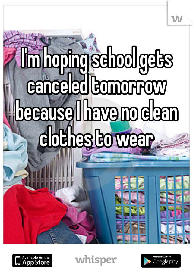 I'm hoping school gets canceled tomorrow because I have no clean clothes to wear