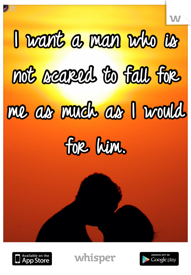 I want a man who is not scared to fall for me as much as I would for him.