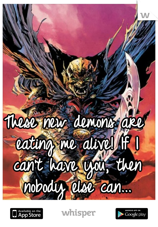 These new demons are eating me alive! If I can't have you, then nobody else can...