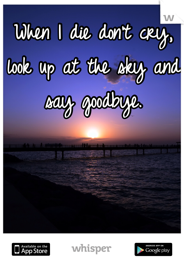 When I die don't cry, look up at the sky and say goodbye.