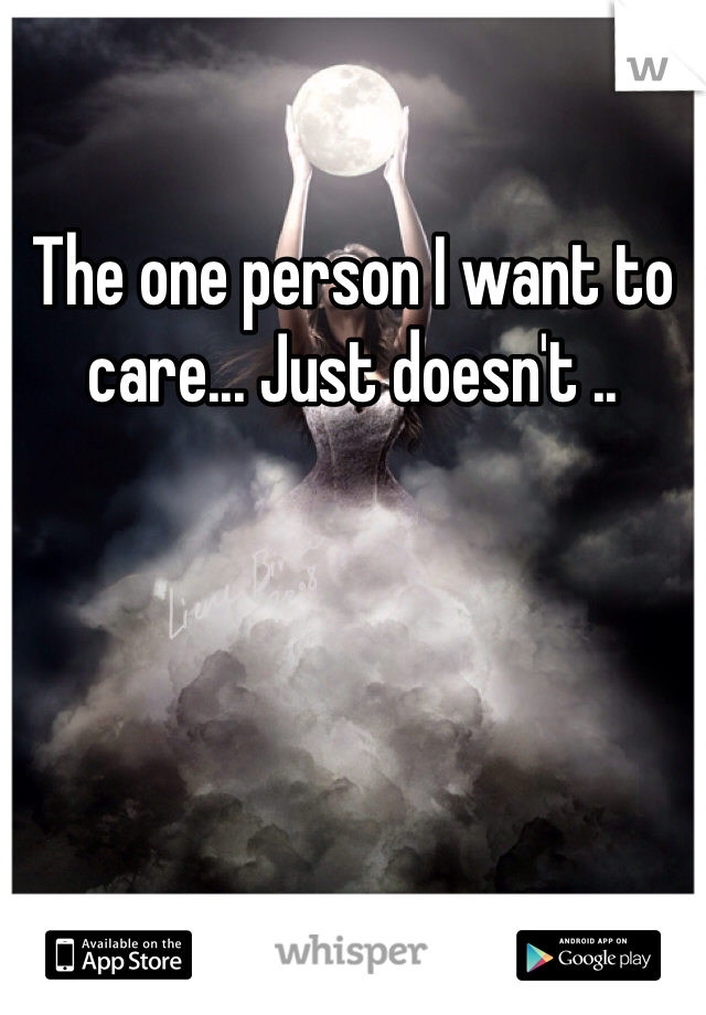The one person I want to care... Just doesn't ..