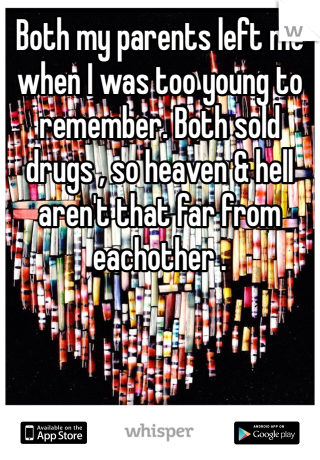Both my parents left me when I was too young to remember. Both sold drugs , so heaven & hell aren't that far from eachother .