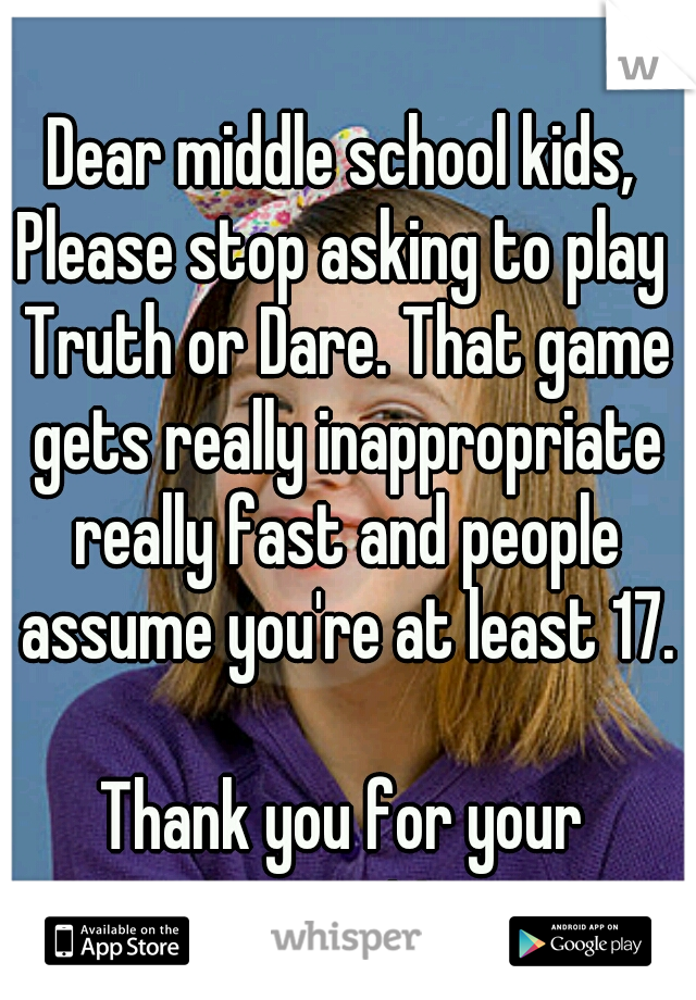 Dear middle school kids, Please stop asking to play Truth or Dare. That game gets really inappropriate really fast and people assume you're at least 17. 					 Thank you for your cooperation.