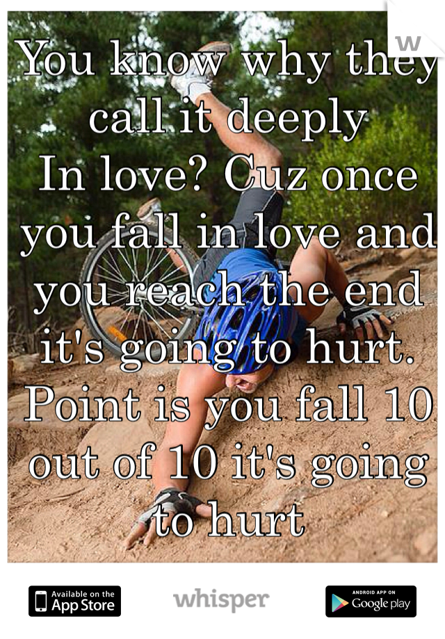 You know why they call it deeply In love? Cuz once you fall in love and you reach the end it's going to hurt. Point is you fall 10 out of 10 it's going to hurt