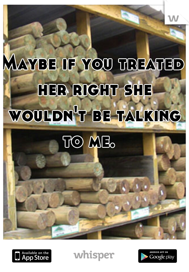 Maybe if you treated her right she wouldn't be talking to me.