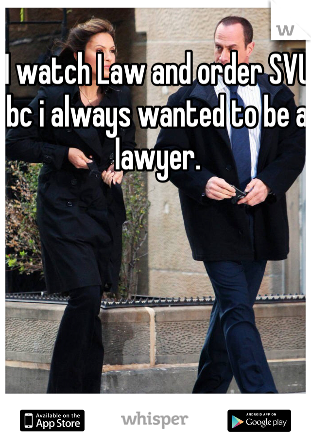 I watch Law and order SVU bc i always wanted to be a lawyer.