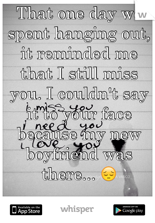 That one day we spent hanging out, it reminded me that I still miss you. I couldn't say it to your face because my new boyfriend was there... 😔