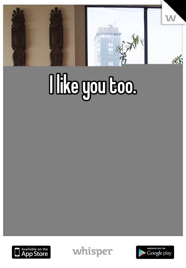 I like you too.