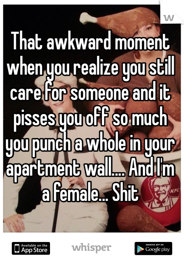 That awkward moment when you realize you still care for someone and it pisses you off so much you punch a whole in your apartment wall.... And I'm a female... Shit