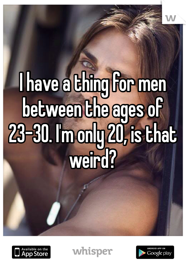 I have a thing for men between the ages of 23-30. I'm only 20, is that weird?