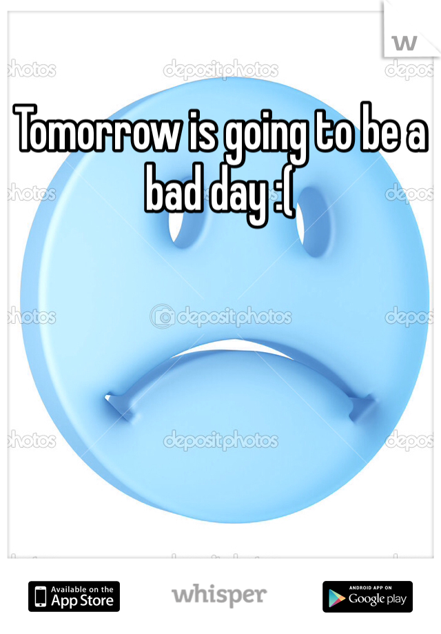 Tomorrow is going to be a bad day :(