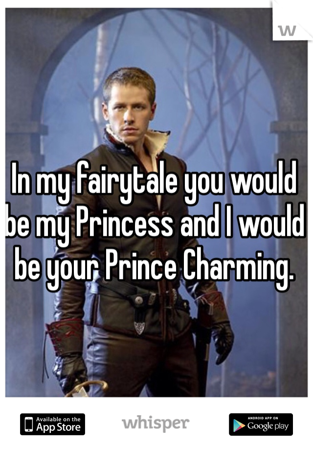 In my fairytale you would be my Princess and I would be your Prince Charming.