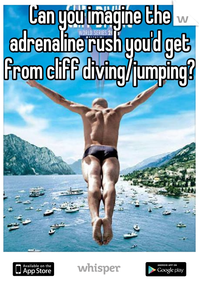 Can you imagine the adrenaline rush you'd get from cliff diving/jumping?