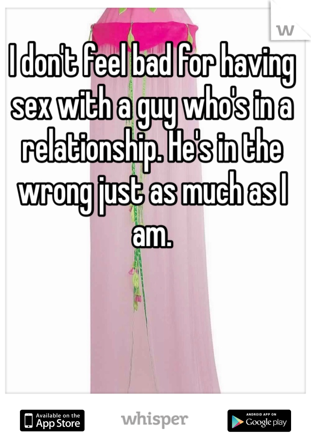 I don't feel bad for having sex with a guy who's in a relationship. He's in the wrong just as much as I am.