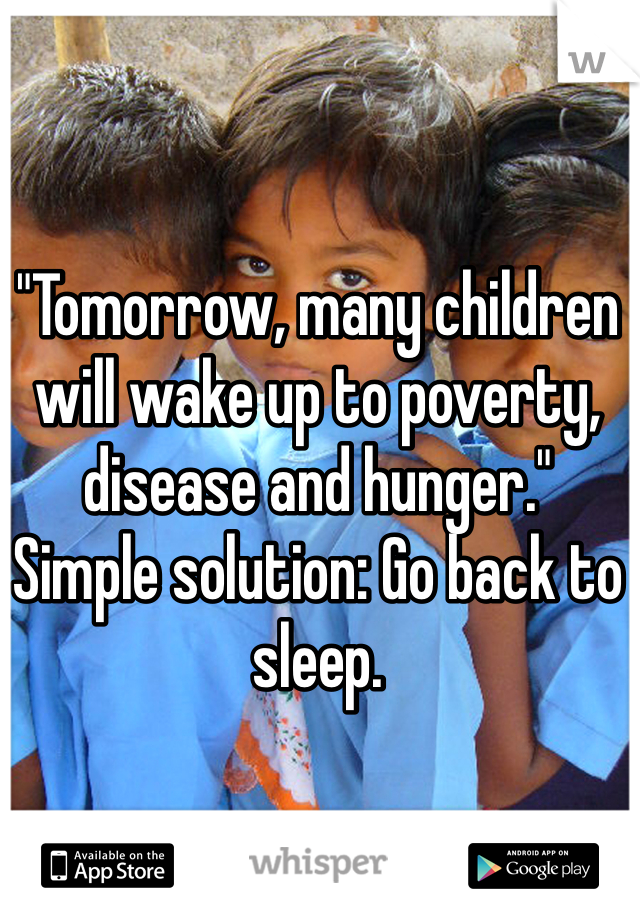 """Tomorrow, many children will wake up to poverty, disease and hunger."" Simple solution: Go back to sleep."