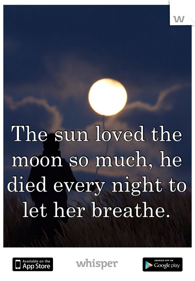 The sun loved the moon so much, he died every night to let her breathe.
