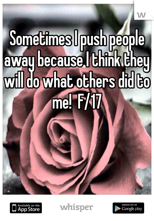 Sometimes I push people away because I think they will do what others did to me!  F/17