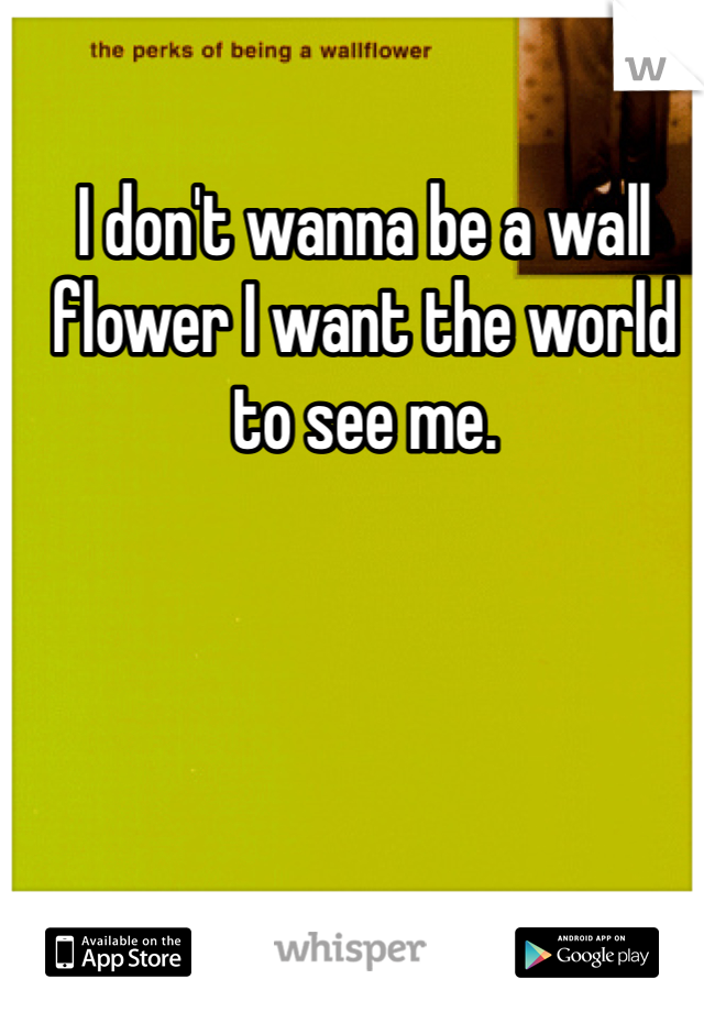 I don't wanna be a wall flower I want the world to see me.