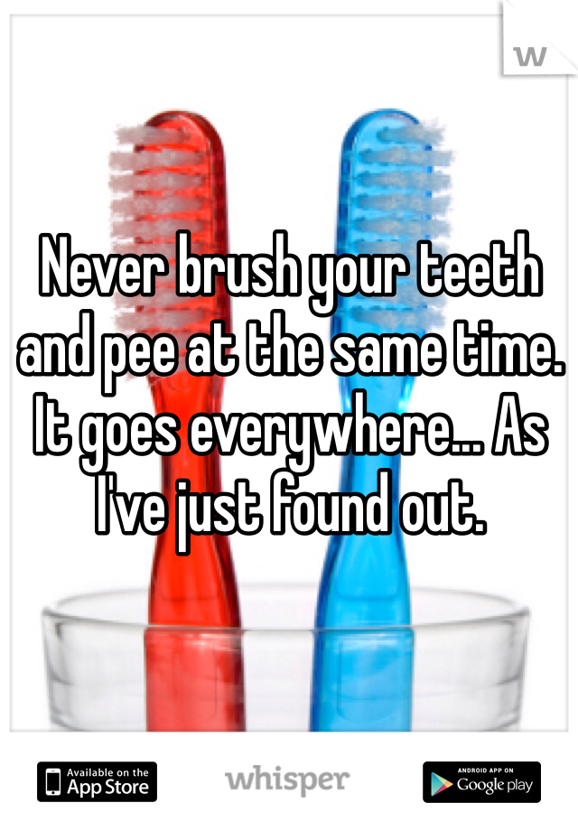Never brush your teeth and pee at the same time. It goes everywhere... As I've just found out.