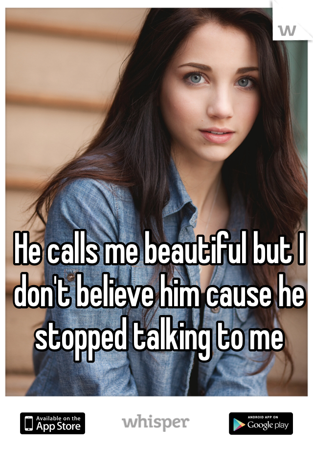 He calls me beautiful but I don't believe him cause he stopped talking to me