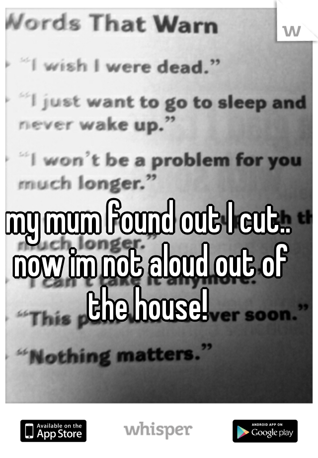 my mum found out I cut.. now im not aloud out of the house!
