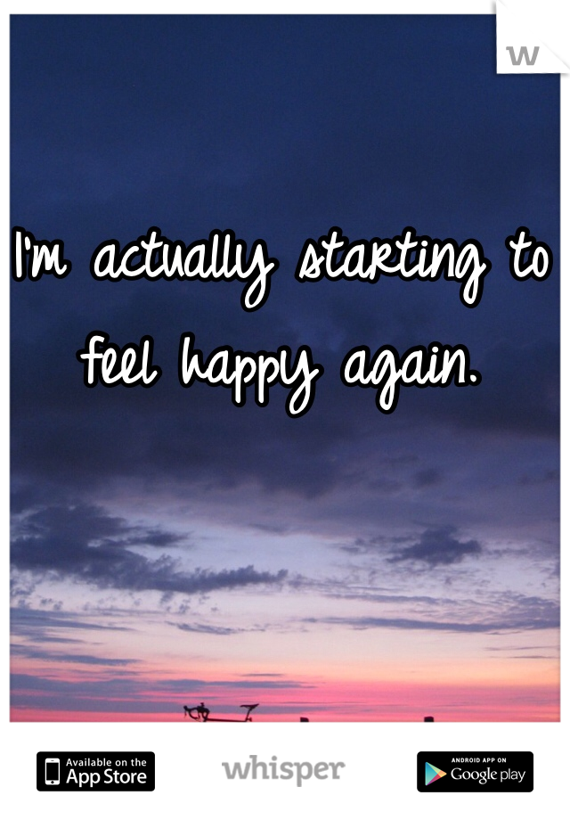 I'm actually starting to feel happy again.