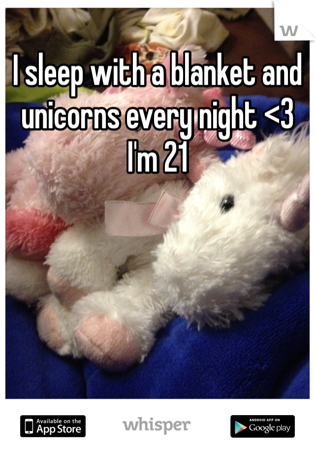 I sleep with a blanket and unicorns every night <3 I'm 21