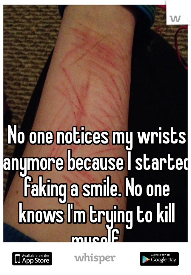 No one notices my wrists anymore because I started faking a smile. No one knows I'm trying to kill myself.