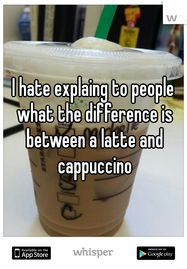 I hate explaing to people what the difference is between a latte and cappuccino
