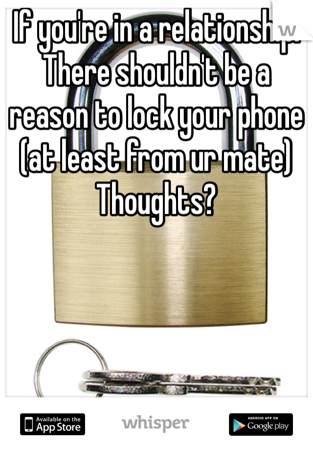 If you're in a relationship. There shouldn't be a reason to lock your phone (at least from ur mate)  Thoughts?